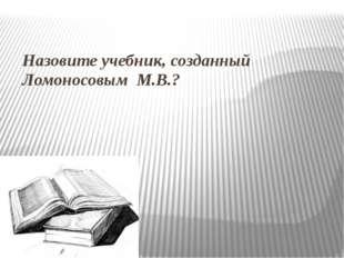 Назовите учебник, созданный Ломоносовым М.В.?