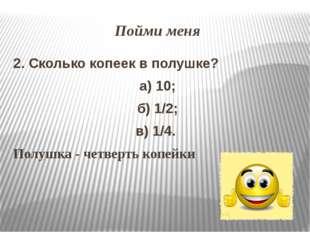 Пойми меня 2. Сколько копеек в полушке? а) 10; б) 1/2; в) 1/4. Полушка - четв