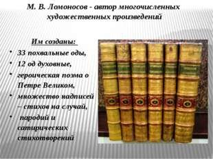 М. В. Ломоносов - автор многочисленных художественных произведений Им созданы