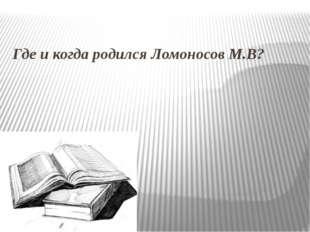 Где и когда родился Ломоносов М.В?