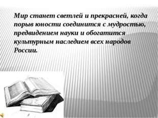 Мир станет светлей и прекрасней, когда порыв юности соединится с мудростью, п