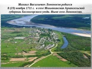 Михаил Васильевич Ломоносов родился 8 (19) ноября 1711 г. в селе Мишанинская