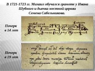 В 1721-1723 гг. Михаил обучался грамоте у Ивана Шубного и дьячка местной церк