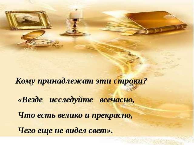 Кому принадлежат эти строки? «Везде исследуйте всечасно, Что есть велико и пр...