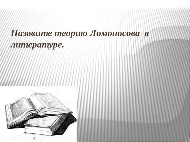 Назовите теорию Ломоносова в литературе.