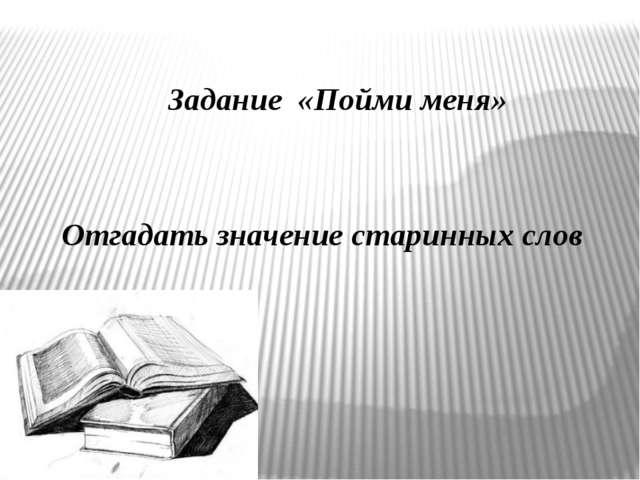 Задание «Пойми меня» Отгадать значение старинных слов