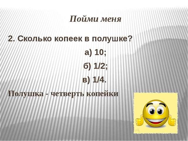 Пойми меня 2. Сколько копеек в полушке? а) 10; б) 1/2; в) 1/4. Полушка - четв...