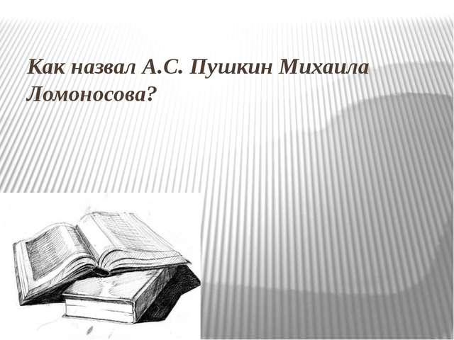 Как назвал А.С. Пушкин Михаила Ломоносова?