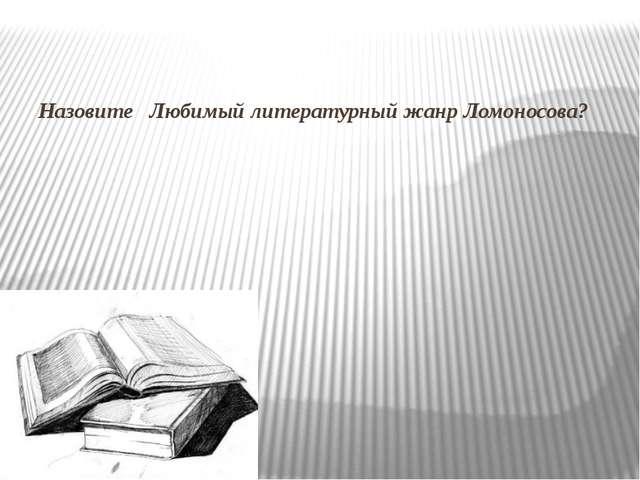 Назовите Любимый литературный жанр Ломоносова?