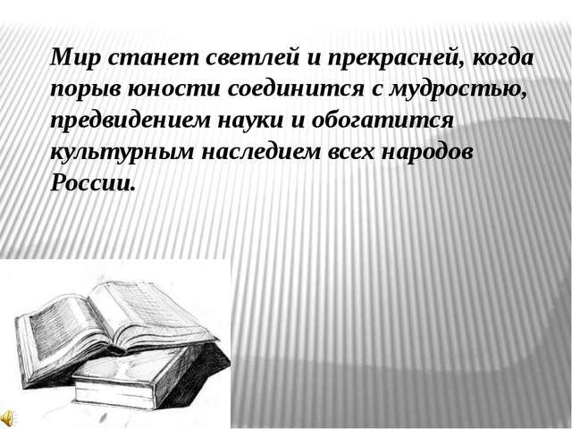 Мир станет светлей и прекрасней, когда порыв юности соединится с мудростью, п...