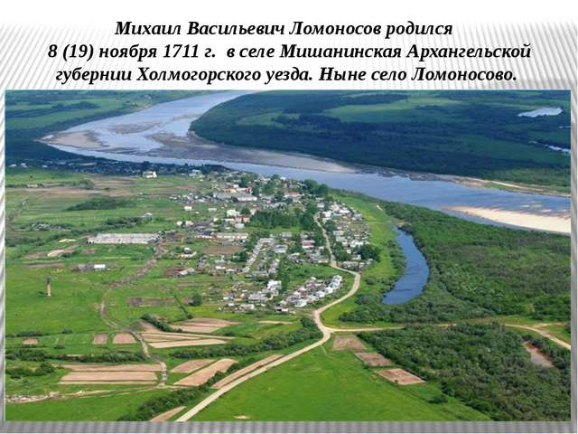 Михаил Васильевич Ломоносов родился 8 (19) ноября 1711 г. в селе Мишанинская...