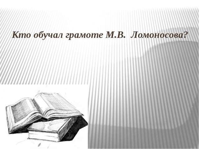 Кто обучал грамоте М.В. Ломоносова?