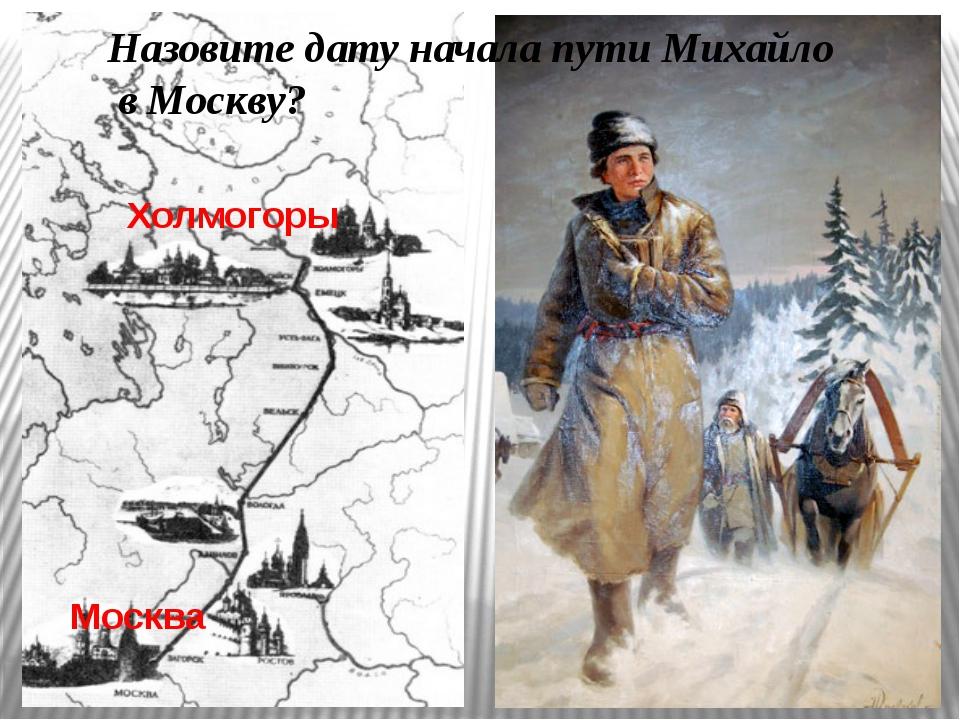 Холмогоры Москва Назовите дату начала пути Михайло в Москву?