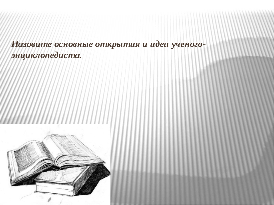 Назовите основные открытия и идеи ученого-энциклопедиста.