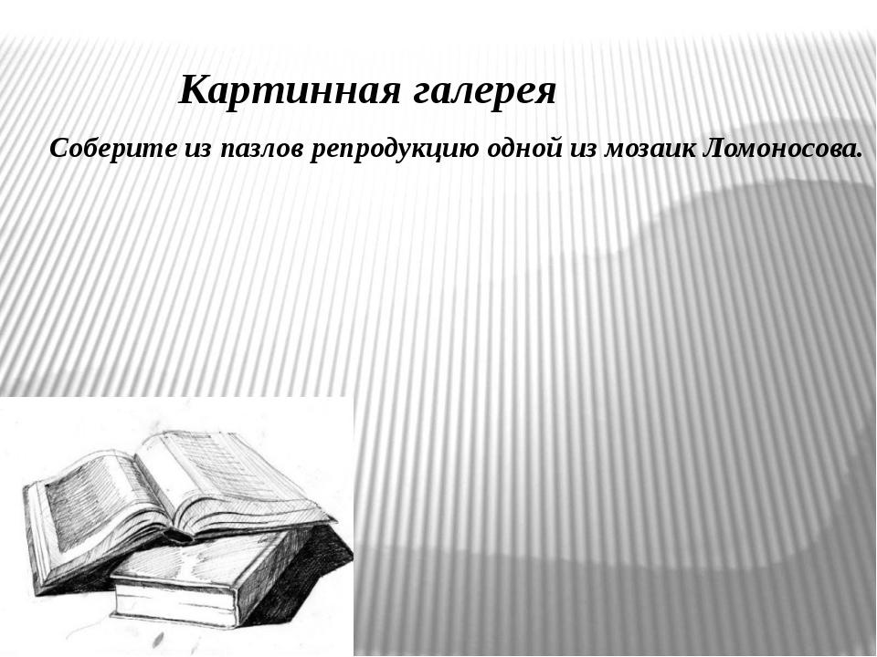 Картинная галерея Соберите из пазлов репродукцию одной из мозаик Ломоносова.