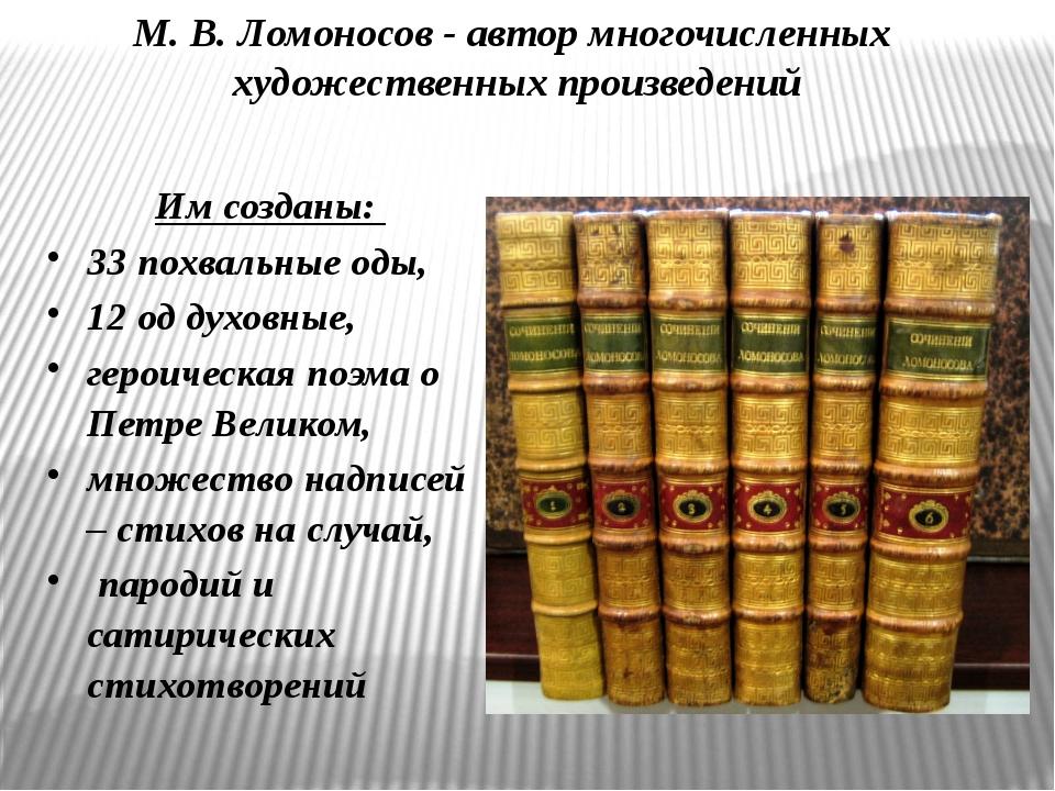 М. В. Ломоносов - автор многочисленных художественных произведений Им созданы...