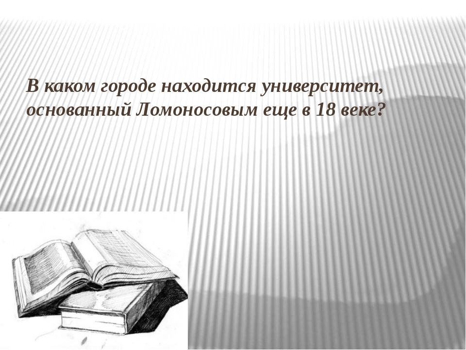 В каком городе находится университет, основанный Ломоносовым еще в 18 веке?