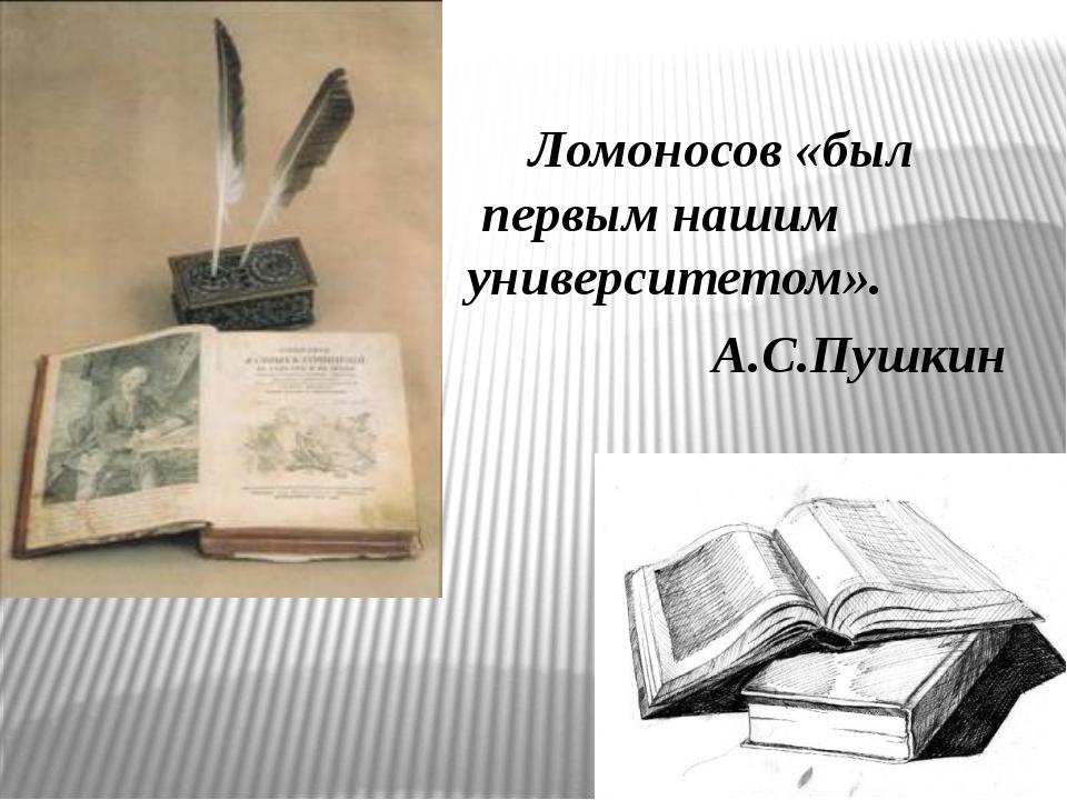 Ломоносов «был первым нашим университетом». А.С.Пушкин