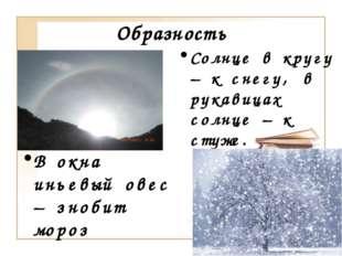 Образность Солнце в кругу – к снегу, в рукавицах солнце – к стуже. В окна инь