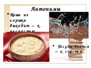 Антонимы Посуда бьется – к счастью. Каша из горшка выходит – к несчастью.