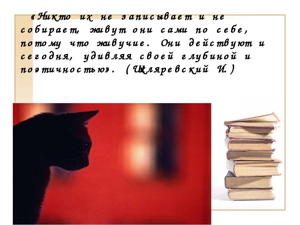 «Никто их не записывает и не собирает, живут они сами по себе, потому что жи...