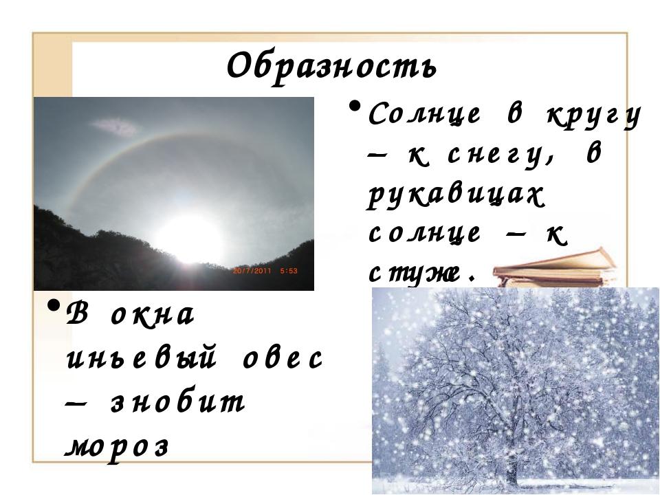Образность Солнце в кругу – к снегу, в рукавицах солнце – к стуже. В окна инь...