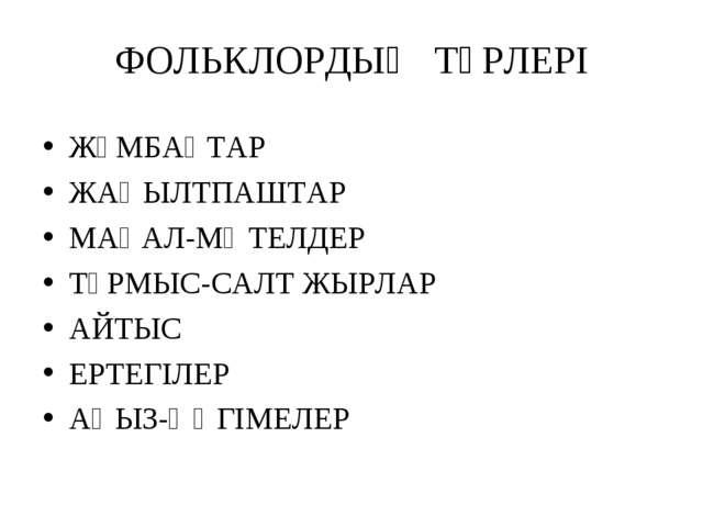 ФОЛЬКЛОРДЫҢ ТҮРЛЕРІ ЖҰМБАҚТАР ЖАҢЫЛТПАШТАР МАҚАЛ-МӘТЕЛДЕР ТҰРМЫС-САЛТ ЖЫРЛАР...