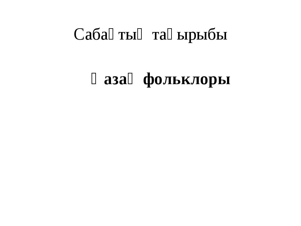 Сабақтың тақырыбы Қазақ фольклоры