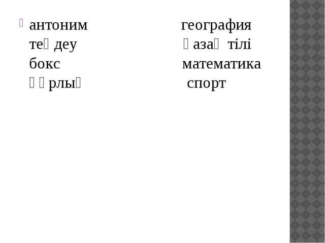 антоним            география теңдеу             қазақ...