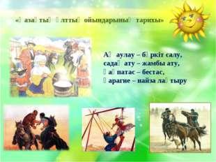 «Қазақтың ұлттық ойындарының тарихы» Аң аулау – бүркіт салу, садақ ату – жам