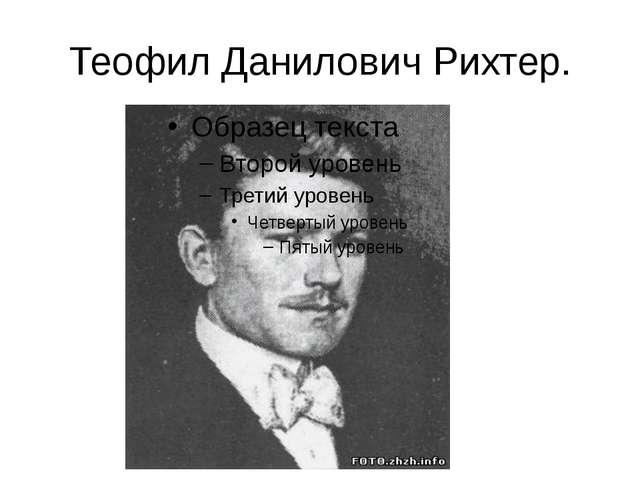 Теофил Данилович Рихтер.