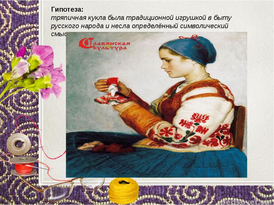 Гипотеза: тряпичная кукла была традиционной игрушкой в быту русского народа...
