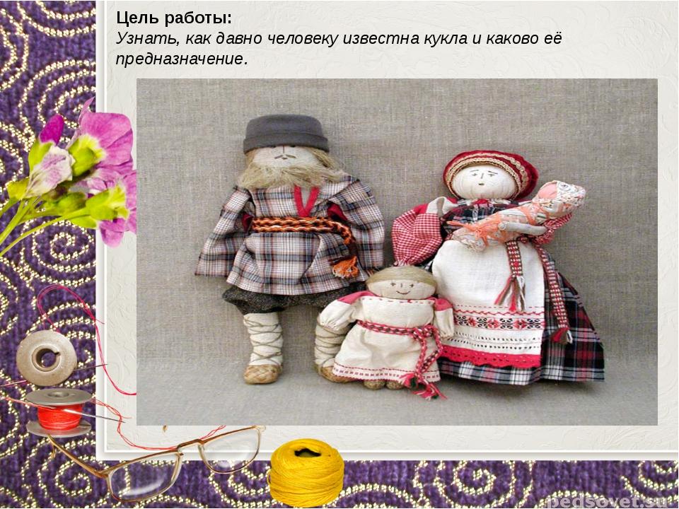 Цель работы: Узнать, как давно человеку известна кукла и каково её предназна...