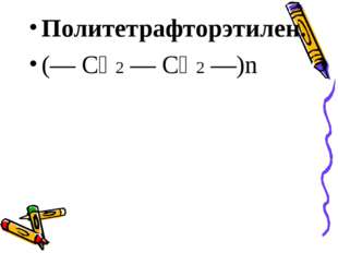Политетрафторэтилен. (— СҒ2 — СҒ2 —)n
