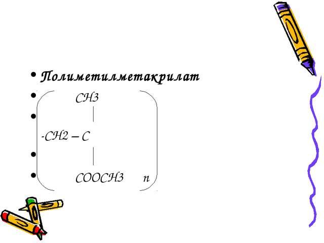 Полиметилметакрилат СН3 -СН2 – С СООСН3 n