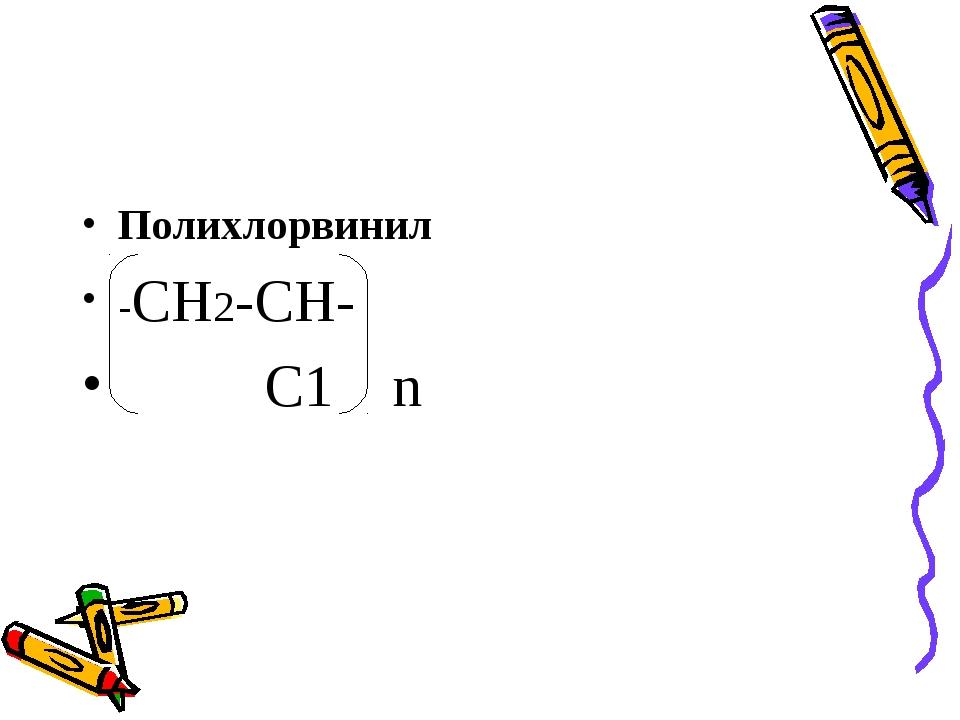 Полихлорвинил -СН2-СН- С1 n