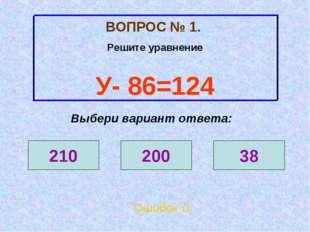 ВОПРОС № 1. Решите уравнение У- 86=124 210 200 38 Выбери вариант ответа: Ошиб