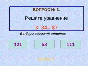 ВОПРОС № 3. Решите уравнение Х- 34= 87 Ошибок 0 Выбери вариант ответа: 121 53
