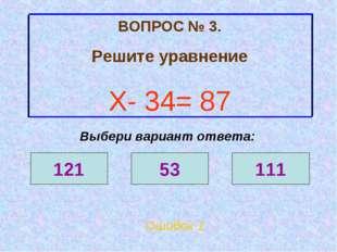 ВОПРОС № 3. Решите уравнение Х- 34= 87 Ошибок 1 Выбери вариант ответа: 121 53