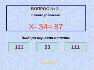 ВОПРОС № 3. Решите уравнение Х- 34= 87 Ошибок 2 Выбери вариант ответа: 121 53