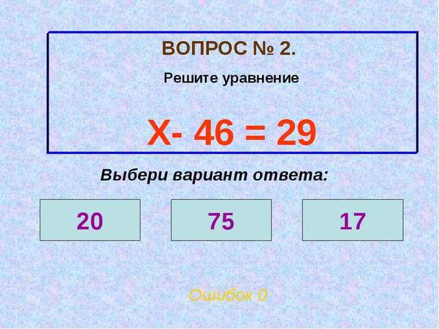 ВОПРОС № 2. Решите уравнение Х- 46 = 29 Ошибок 0 Выбери вариант ответа: 20 75...