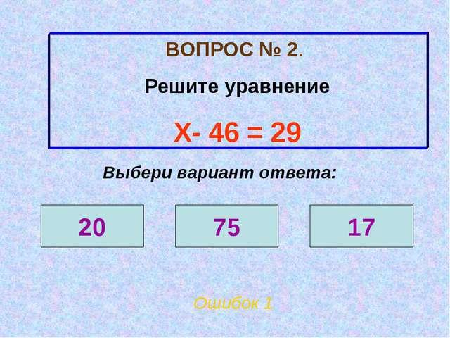 ВОПРОС № 2. Решите уравнение Х- 46 = 29 Ошибок 1 Выбери вариант ответа: 20 75...