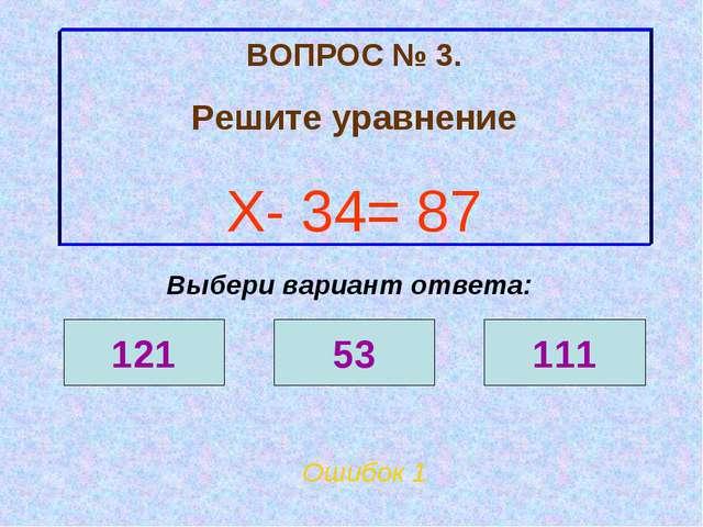 ВОПРОС № 3. Решите уравнение Х- 34= 87 Ошибок 1 Выбери вариант ответа: 121 53...
