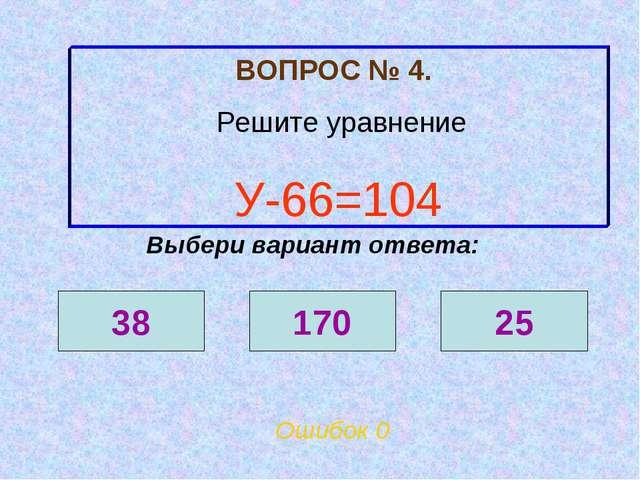 ВОПРОС № 4. Решите уравнение У-66=104 Ошибок 0 Выбери вариант ответа: 38 170 25