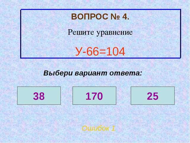 ВОПРОС № 4. Решите уравнение У-66=104 Ошибок 1 Выбери вариант ответа: 38 170 25