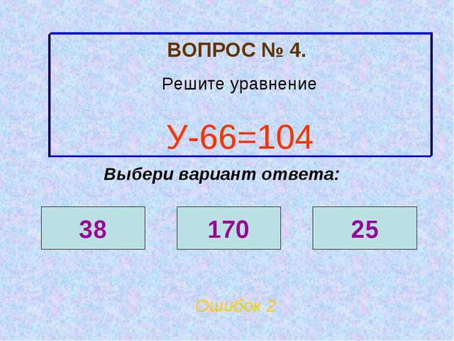 ВОПРОС № 4. Решите уравнение У-66=104 Ошибок 2 Выбери вариант ответа: 38 170 25