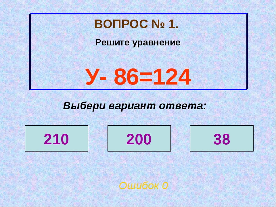 ВОПРОС № 1. Решите уравнение У- 86=124 210 200 38 Выбери вариант ответа: Ошиб...