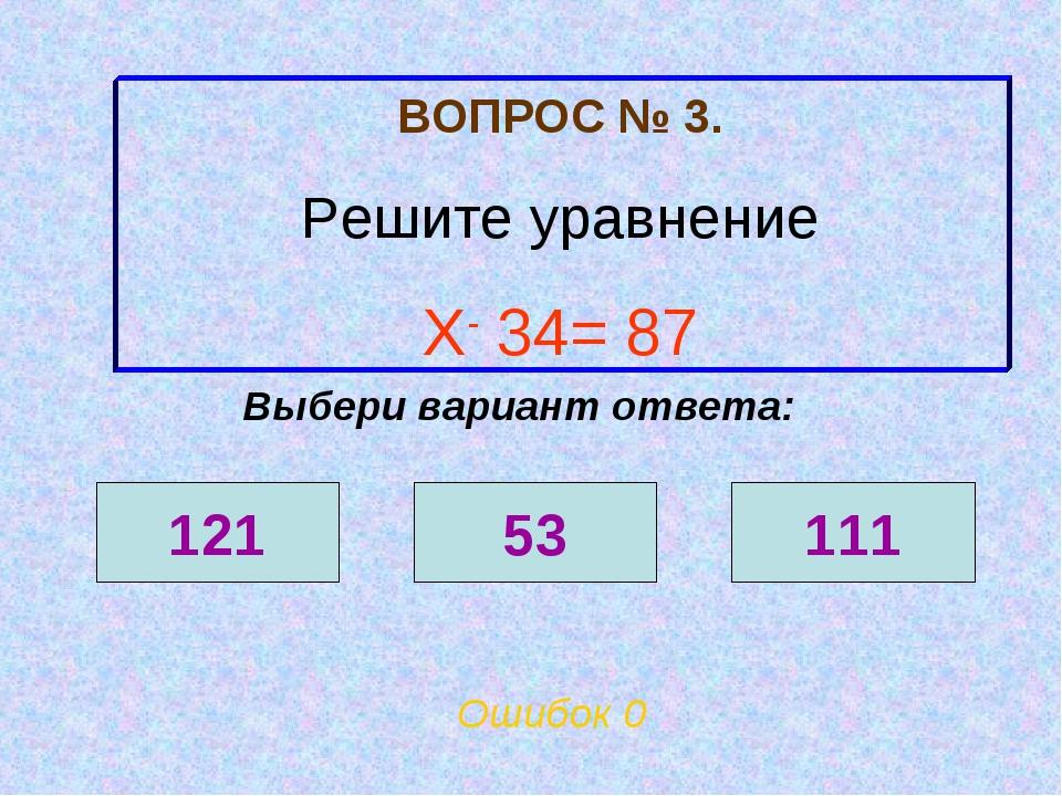 ВОПРОС № 3. Решите уравнение Х- 34= 87 Ошибок 0 Выбери вариант ответа: 121 53...