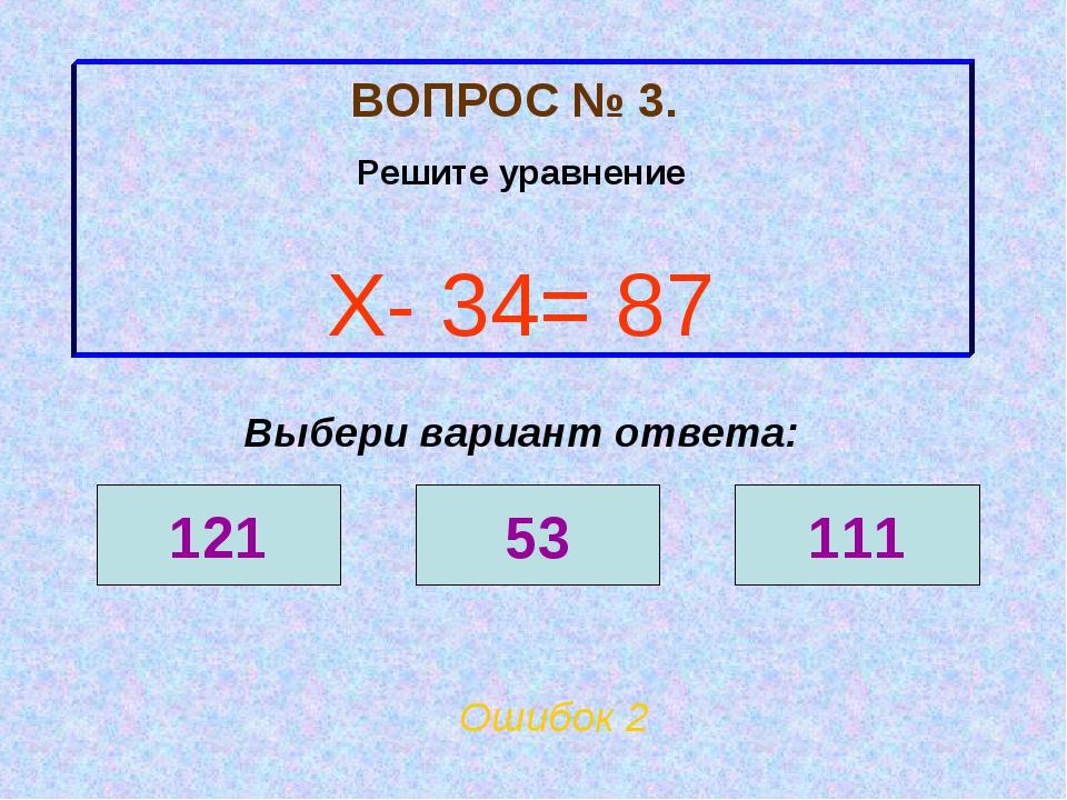 ВОПРОС № 3. Решите уравнение Х- 34= 87 Ошибок 2 Выбери вариант ответа: 121 53...
