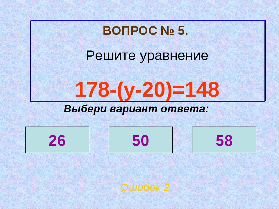 ВОПРОС № 5. Решите уравнение 178-(у-20)=148 Ошибок 2 Выбери вариант ответа: 2...